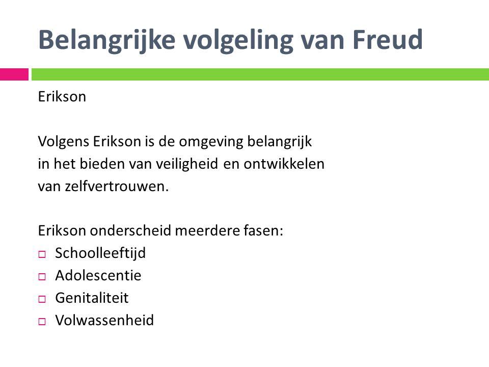 Belangrijke volgeling van Freud Erikson Volgens Erikson is de omgeving belangrijk in het bieden van veiligheid en ontwikkelen van zelfvertrouwen. Erik