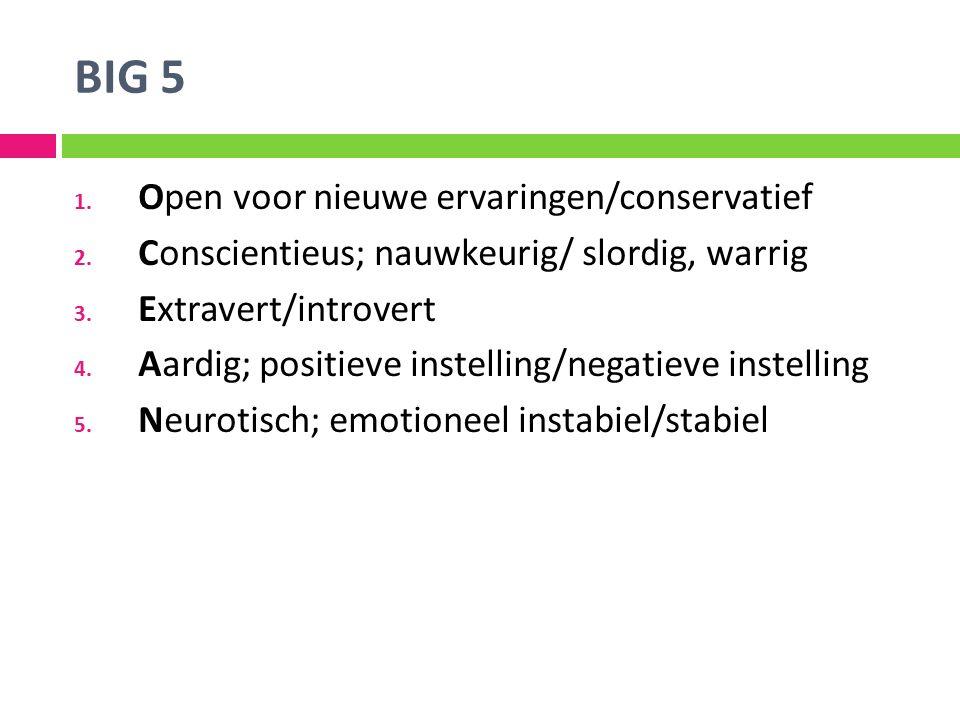 BIG 5 1. Open voor nieuwe ervaringen/conservatief 2. Conscientieus; nauwkeurig/ slordig, warrig 3. Extravert/introvert 4. Aardig; positieve instelling