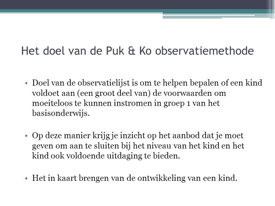 Het doel van de Puk & Ko observatiemethode Doel van de observatielijst is om te helpen bepalen of een kind voldoet aan (een groot deel van) de voorwaarden om moeiteloos te kunnen instromen in groep 1 van het basisonderwijs.