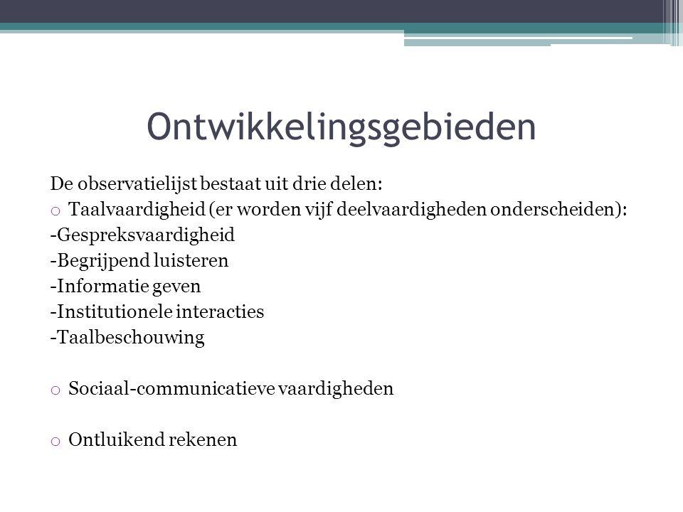 Ontwikkelingsgebieden De observatielijst bestaat uit drie delen: o Taalvaardigheid (er worden vijf deelvaardigheden onderscheiden): -Gespreksvaardigheid -Begrijpend luisteren -Informatie geven -Institutionele interacties -Taalbeschouwing o Sociaal-communicatieve vaardigheden o Ontluikend rekenen