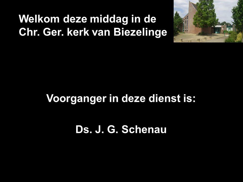 Welkom deze middag in de Chr. Ger. kerk van Biezelinge Voorganger in deze dienst is: Ds. J. G. Schenau