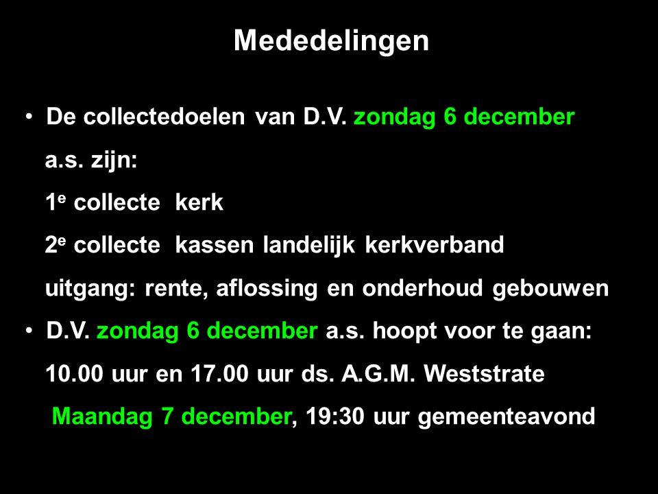 Mededelingen De collectedoelen van D.V. zondag 6 december a.s. zijn: 1 e collecte kerk 2 e collecte kassen landelijk kerkverband uitgang: rente, aflos