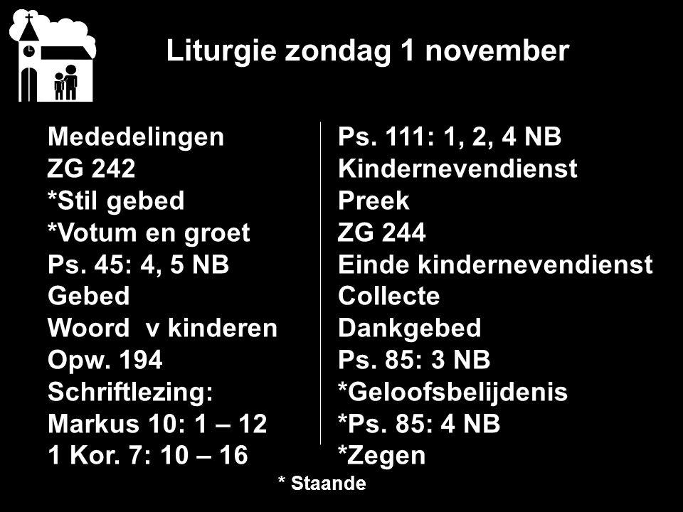 Liturgie zondag 1 november Mededelingen ZG 242 *Stil gebed *Votum en groet Ps. 45: 4, 5 NB Gebed Woord v kinderen Opw. 194 Schriftlezing: Markus 10: 1
