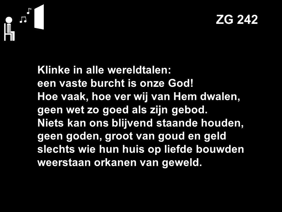 ZG 242 Klinke in alle wereldtalen: een vaste burcht is onze God! Hoe vaak, hoe ver wij van Hem dwalen, geen wet zo goed als zijn gebod. Niets kan ons