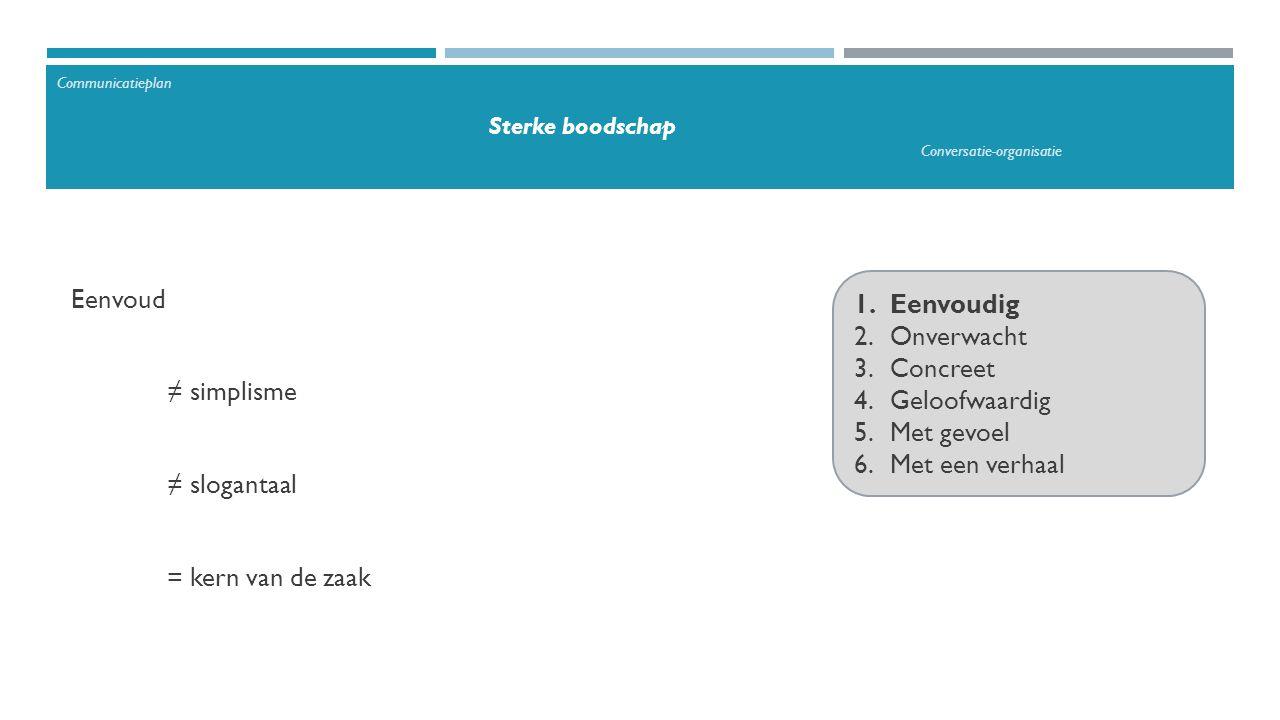 1.Eenvoudig 2.Onverwacht 3.Concreet 4.Geloofwaardig 5.Met gevoel 6.Met een verhaal Eenvoud ≠ simplisme ≠ slogantaal = kern van de zaak Communicatieplan Sterke boodschap Conversatie-organisatie