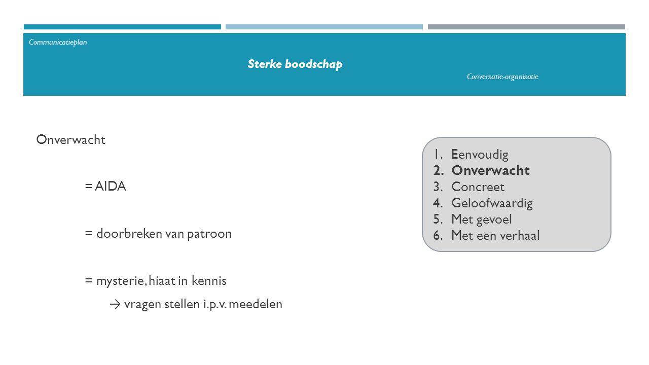 1.Eenvoudig 2.Onverwacht 3.Concreet 4.Geloofwaardig 5.Met gevoel 6.Met een verhaal Onverwacht = AIDA = doorbreken van patroon = mysterie, hiaat in kennis → vragen stellen i.p.v.