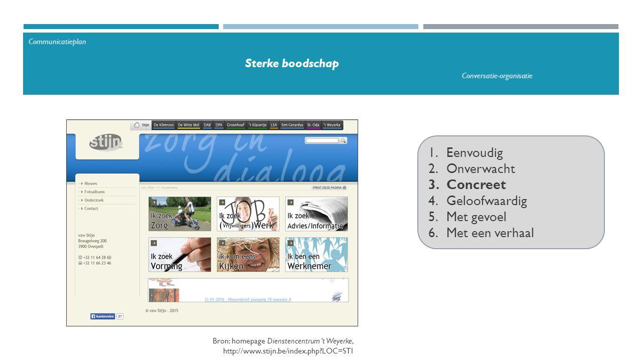 1.Eenvoudig 2.Onverwacht 3.Concreet 4.Geloofwaardig 5.Met gevoel 6.Met een verhaal Bron: homepage Dienstencentrum 't Weyerke, http://www.stijn.be/index.php LOC=STI Communicatieplan Sterke boodschap Conversatie-organisatie