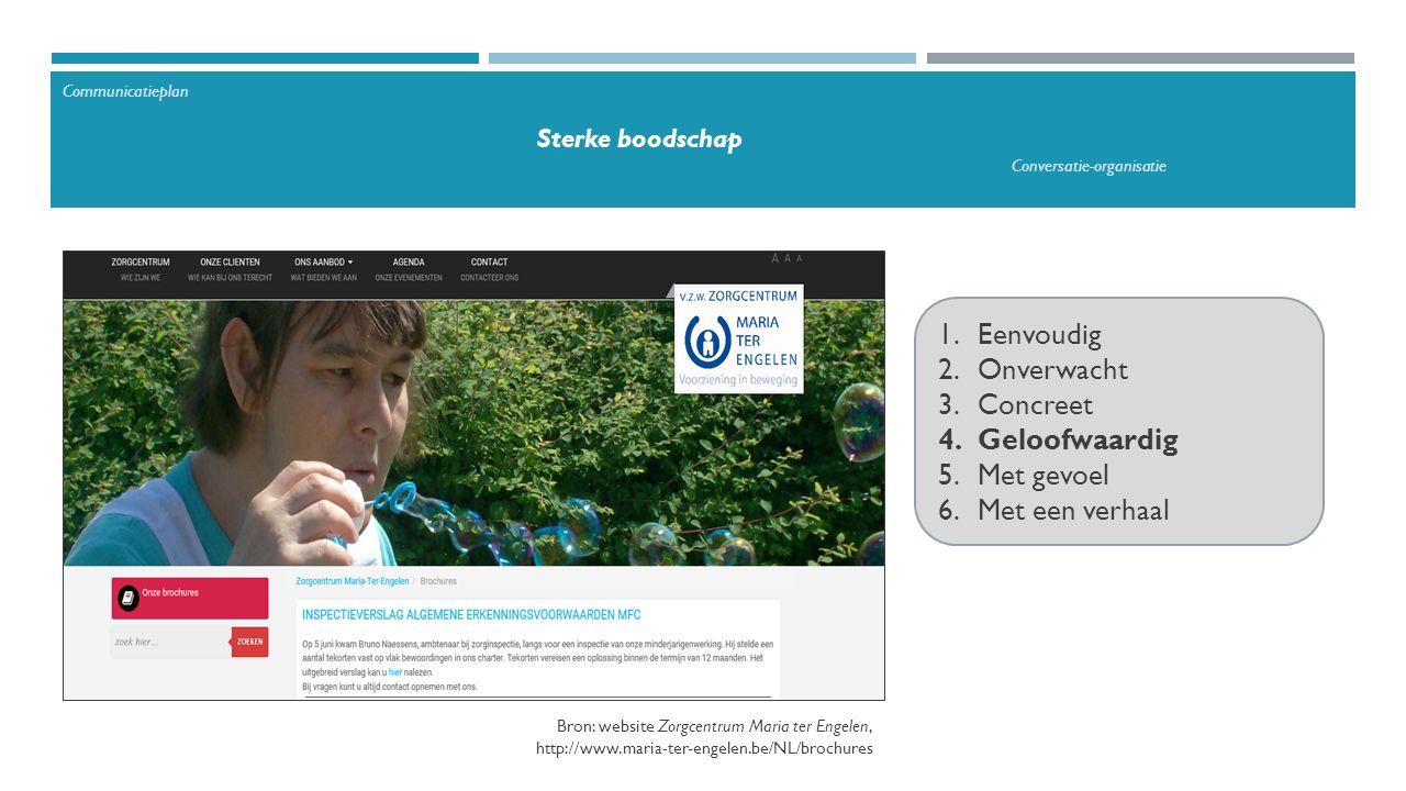 1.Eenvoudig 2.Onverwacht 3.Concreet 4.Geloofwaardig 5.Met gevoel 6.Met een verhaal Bron: website Zorgcentrum Maria ter Engelen, http://www.maria-ter-engelen.be/NL/brochures Communicatieplan Sterke boodschap Conversatie-organisatie