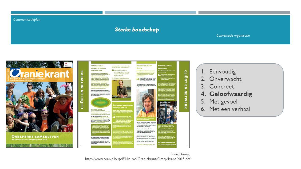 1.Eenvoudig 2.Onverwacht 3.Concreet 4.Geloofwaardig 5.Met gevoel 6.Met een verhaal Bron: Oranje, http://www.oranje.be/pdf/Nieuws/Oranjekrant/Oranjekrant-2015.pdf Communicatieplan Sterke boodschap Conversatie-organisatie