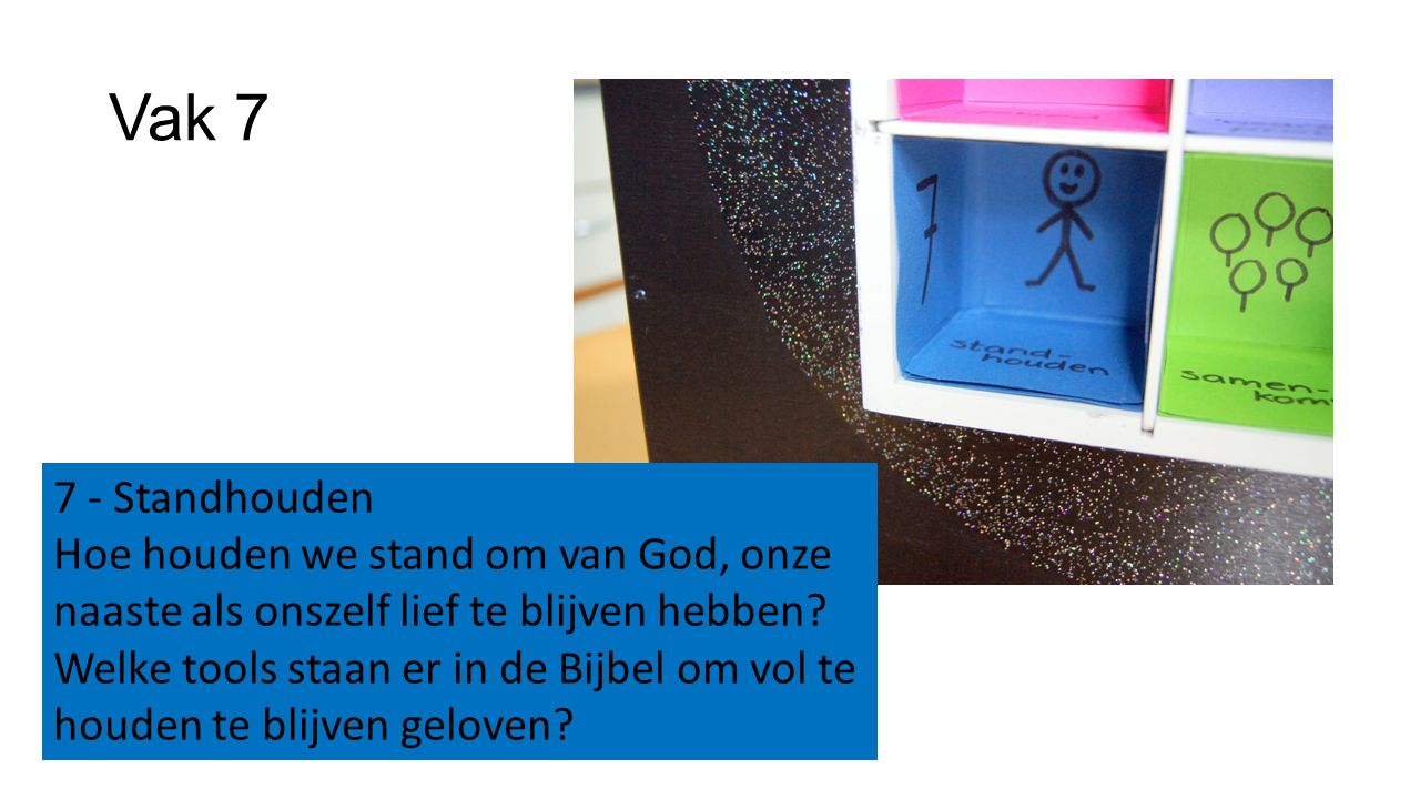 Vak 7 7 - Standhouden Hoe houden we stand om van God, onze naaste als onszelf lief te blijven hebben? Welke tools staan er in de Bijbel om vol te houd