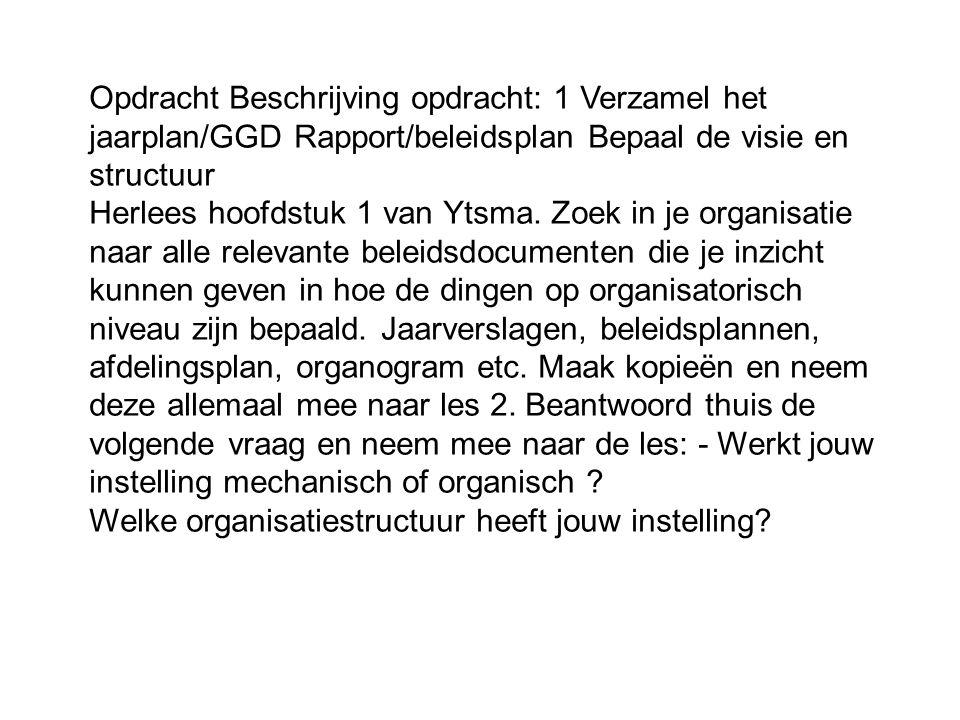 Opdracht Beschrijving opdracht: 1 Verzamel het jaarplan/GGD Rapport/beleidsplan Bepaal de visie en structuur Herlees hoofdstuk 1 van Ytsma.