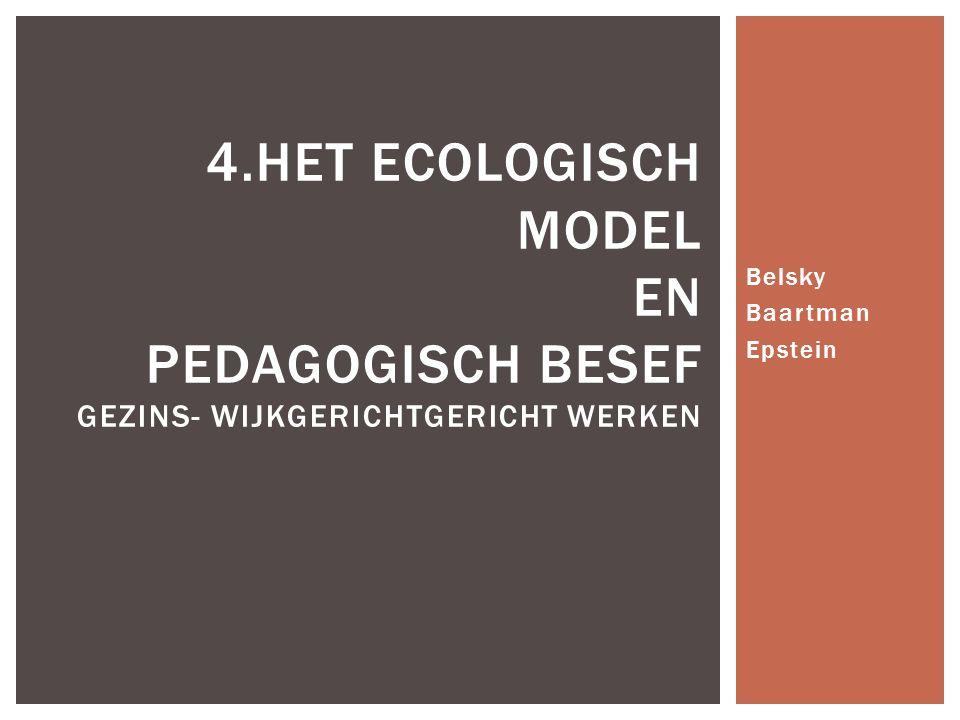Belsky Baartman Epstein 4.HET ECOLOGISCH MODEL EN PEDAGOGISCH BESEF GEZINS- WIJKGERICHTGERICHT WERKEN