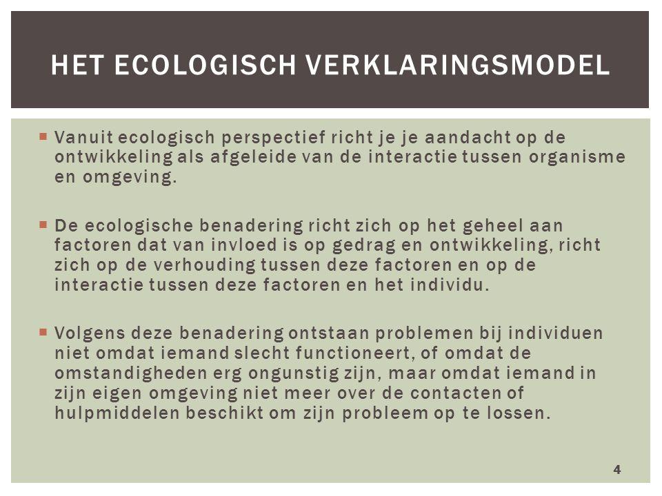  Vanuit ecologisch perspectief richt je je aandacht op de ontwikkeling als afgeleide van de interactie tussen organisme en omgeving.  De ecologische