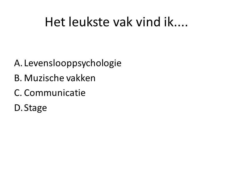 Het leukste vak vind ik.... A.Levenslooppsychologie B.Muzische vakken C.Communicatie D.Stage