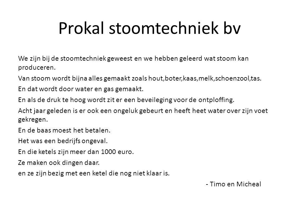 Prokal stoomtechniek bv We zijn bij de stoomtechniek geweest en we hebben geleerd wat stoom kan produceren.