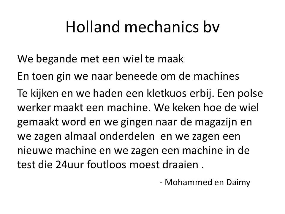 Holland mechanics bv We begande met een wiel te maak En toen gin we naar beneede om de machines Te kijken en we haden een kletkuos erbij.