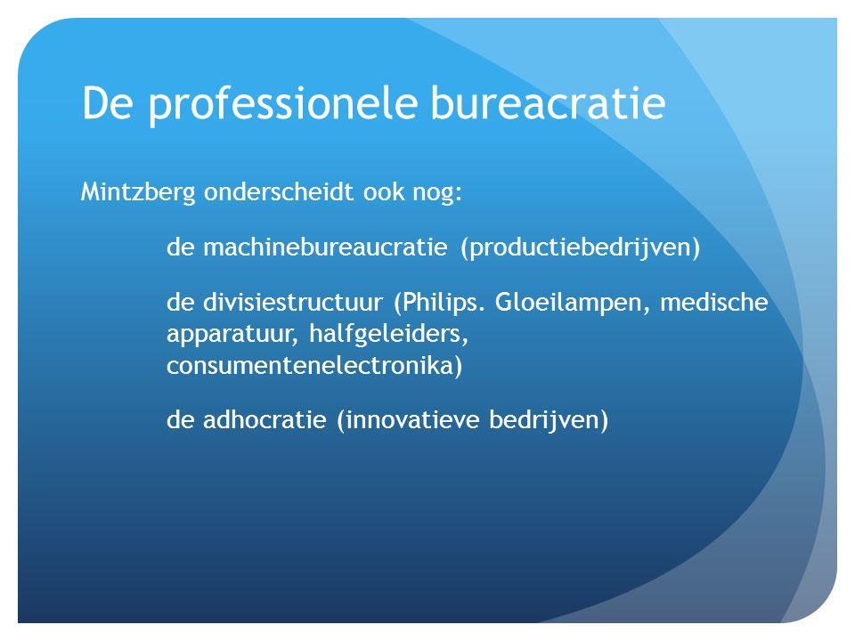 De professionele bureacratie Mintzberg onderscheidt ook nog: de machinebureaucratie (productiebedrijven) de divisiestructuur (Philips. Gloeilampen, me