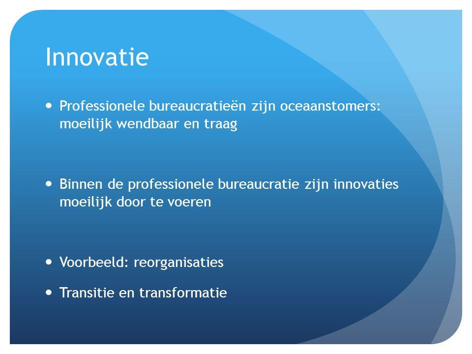 Innovatie Professionele bureaucratieën zijn oceaanstomers: moeilijk wendbaar en traag Binnen de professionele bureaucratie zijn innovaties moeilijk do