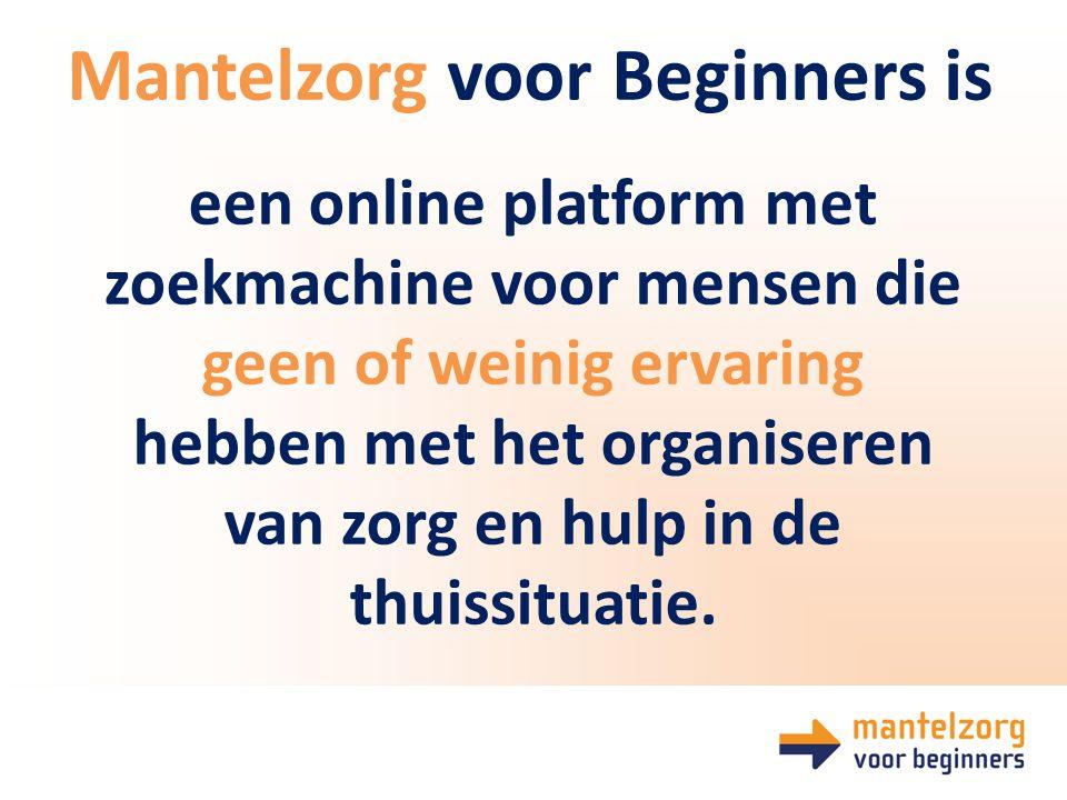 Mantelzorg voor Beginners is een online platform met zoekmachine voor mensen die geen of weinig ervaring hebben met het organiseren van zorg en hulp in de thuissituatie.