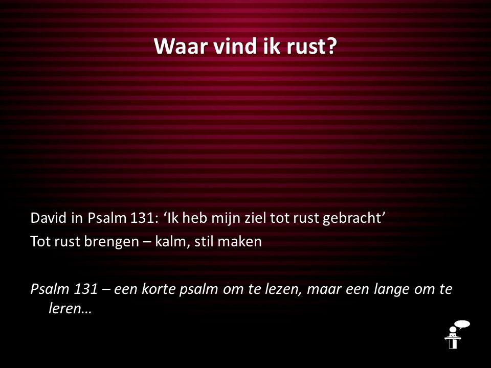 Waar vind ik rust? David in Psalm 131: 'Ik heb mijn ziel tot rust gebracht' Tot rust brengen – kalm, stil maken Psalm 131 – een korte psalm om te leze