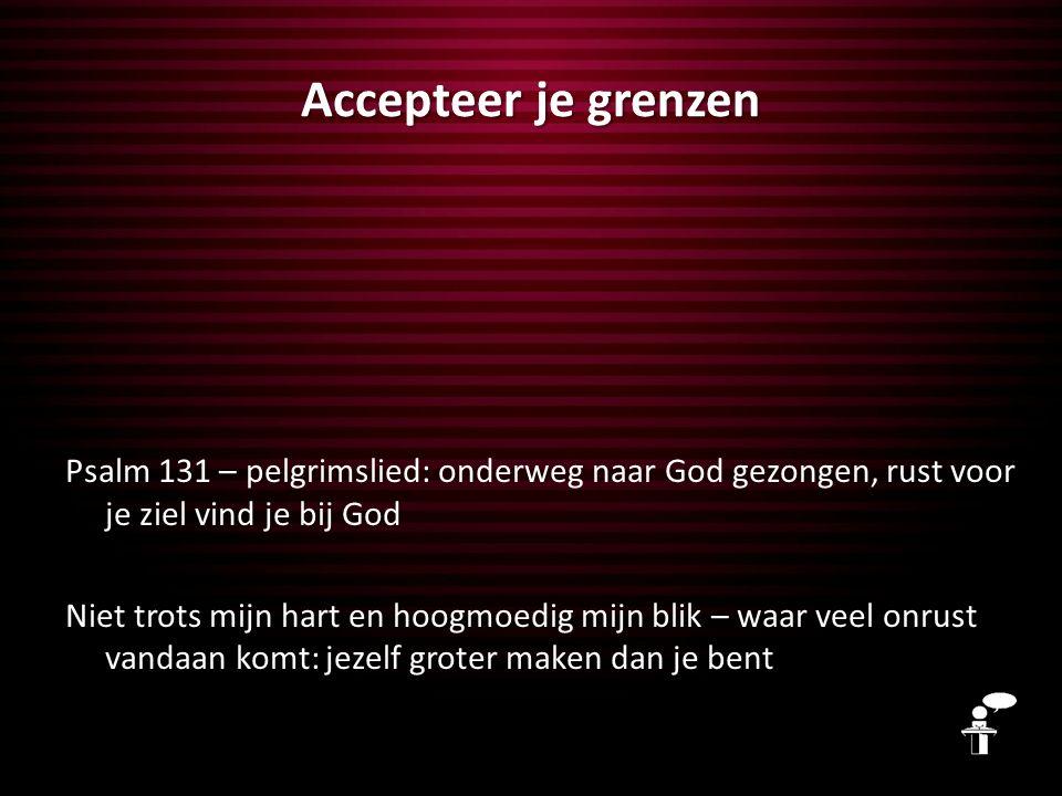 Accepteer je grenzen Psalm 131 – pelgrimslied: onderweg naar God gezongen, rust voor je ziel vind je bij God Niet trots mijn hart en hoogmoedig mijn b