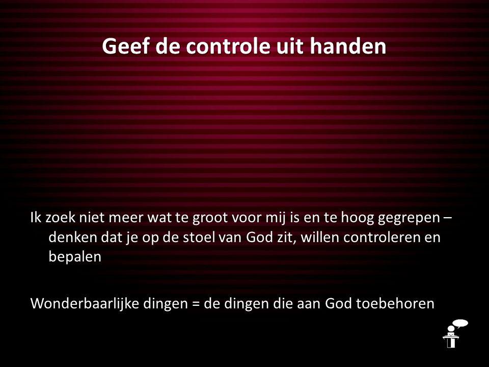 Geef de controle uit handen Ik zoek niet meer wat te groot voor mij is en te hoog gegrepen – denken dat je op de stoel van God zit, willen controleren