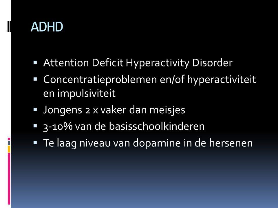 ADHD  Attention Deficit Hyperactivity Disorder  Concentratieproblemen en/of hyperactiviteit en impulsiviteit  Jongens 2 x vaker dan meisjes  3-10% van de basisschoolkinderen  Te laag niveau van dopamine in de hersenen