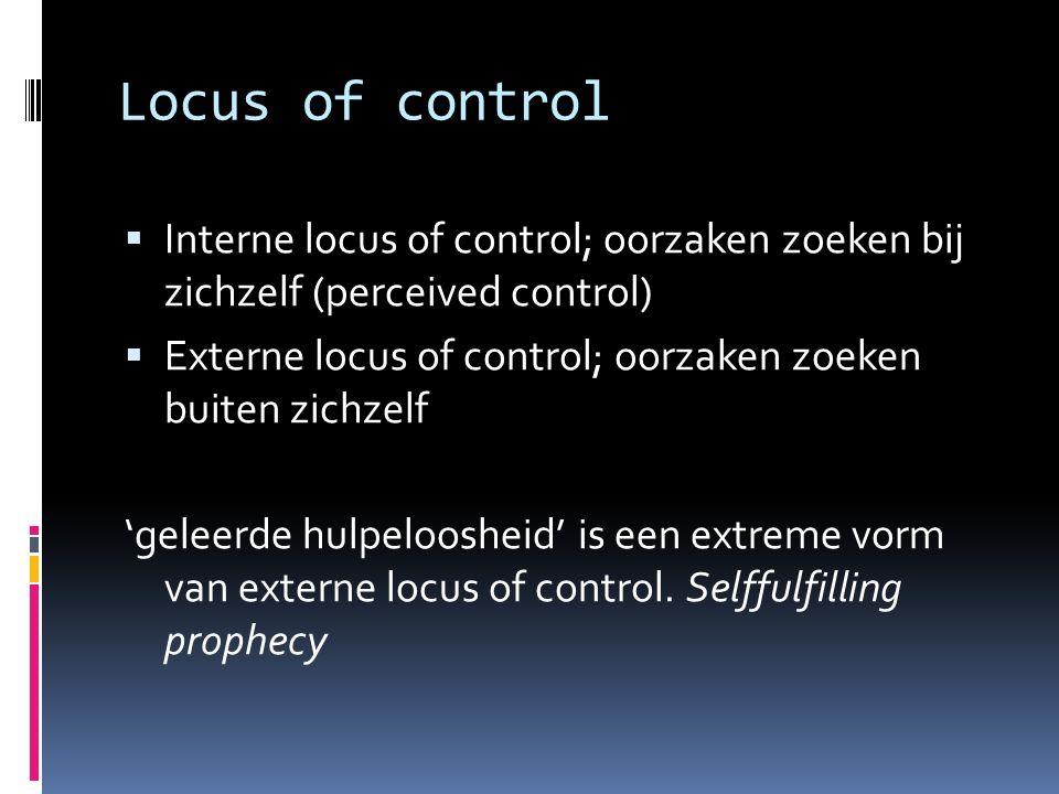 Locus of control  Interne locus of control; oorzaken zoeken bij zichzelf (perceived control)  Externe locus of control; oorzaken zoeken buiten zichzelf 'geleerde hulpeloosheid' is een extreme vorm van externe locus of control.