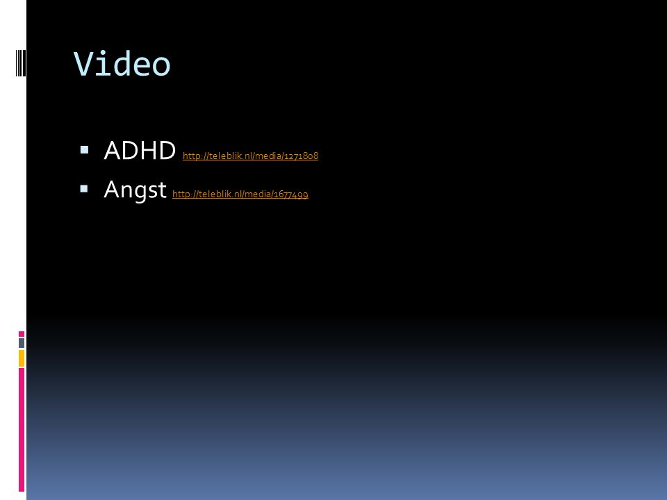 Video  ADHD http://teleblik.nl/media/1271808 http://teleblik.nl/media/1271808  Angst http://teleblik.nl/media/1677499 http://teleblik.nl/media/1677499