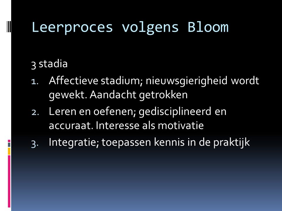 Leerproces volgens Bloom 3 stadia 1. Affectieve stadium; nieuwsgierigheid wordt gewekt.