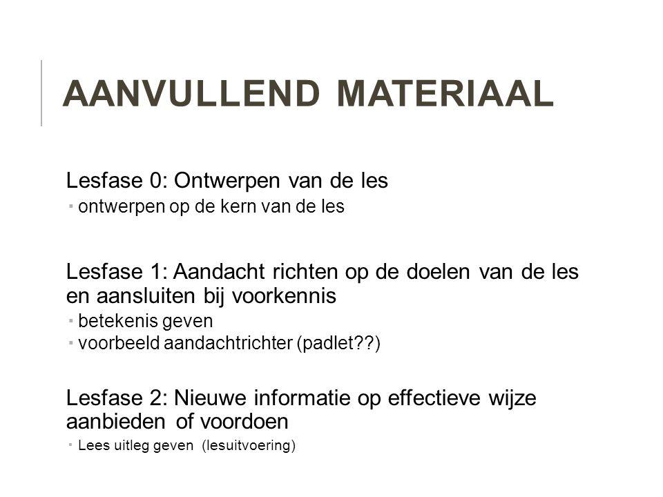 AANVULLEND MATERIAAL Lesfase 0: Ontwerpen van de les  ontwerpen op de kern van de les Lesfase 1: Aandacht richten op de doelen van de les en aansluit