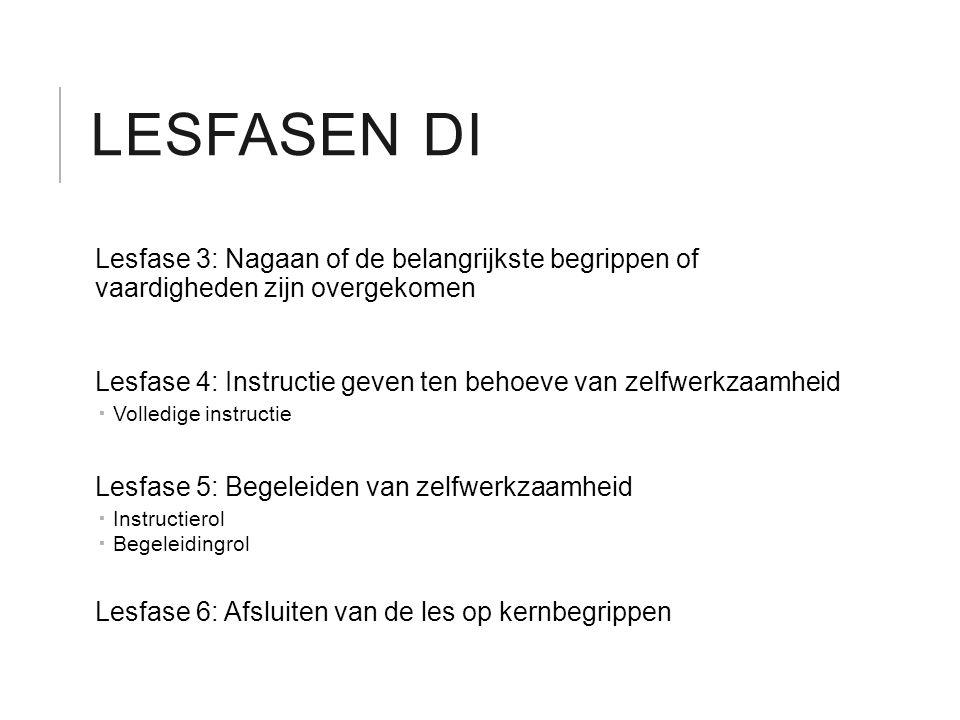 LESFASEN DI Lesfase 3: Nagaan of de belangrijkste begrippen of vaardigheden zijn overgekomen Lesfase 4: Instructie geven ten behoeve van zelfwerkzaamh