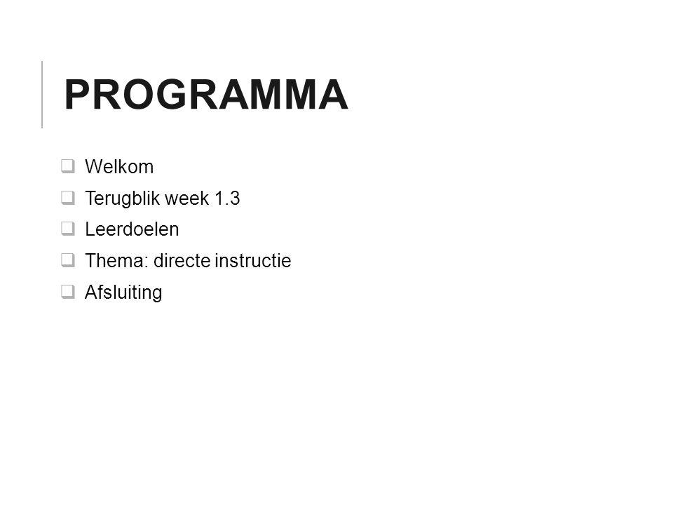 PROGRAMMA  Welkom  Terugblik week 1.3  Leerdoelen  Thema: directe instructie  Afsluiting