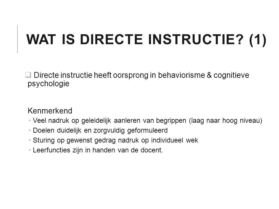 WAT IS DIRECTE INSTRUCTIE? (1)  Directe instructie heeft oorsprong in behaviorisme & cognitieve psychologie Kenmerkend  Veel nadruk op geleidelijk a
