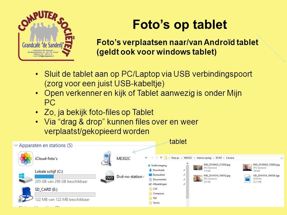 Foto's op tablet Foto's verplaatsen naar/van Androïd tablet (geldt ook voor windows tablet) Sluit de tablet aan op PC/Laptop via USB verbindingspoort (zorg voor een juist USB-kabeltje) Open verkenner en kijk of Tablet aanwezig is onder Mijn PC Zo, ja bekijk foto-files op Tablet Via drag & drop kunnen files over en weer verplaatst/gekopieerd worden tablet