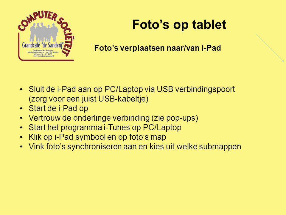Foto's op tablet Foto's verplaatsen naar/van i-Pad Sluit de i-Pad aan op PC/Laptop via USB verbindingspoort (zorg voor een juist USB-kabeltje) Start de i-Pad op Vertrouw de onderlinge verbinding (zie pop-ups) Start het programma i-Tunes op PC/Laptop Klik op i-Pad symbool en op foto's map Vink foto's synchroniseren aan en kies uit welke submappen