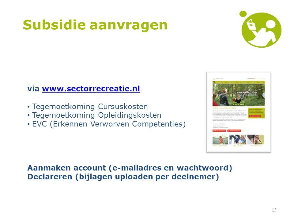13 Subsidie aanvragen via www.sectorrecreatie.nlwww.sectorrecreatie.nl Tegemoetkoming Cursuskosten Tegemoetkoming Opleidingskosten EVC (Erkennen Verworven Competenties) Aanmaken account (e-mailadres en wachtwoord) Declareren (bijlagen uploaden per deelnemer)