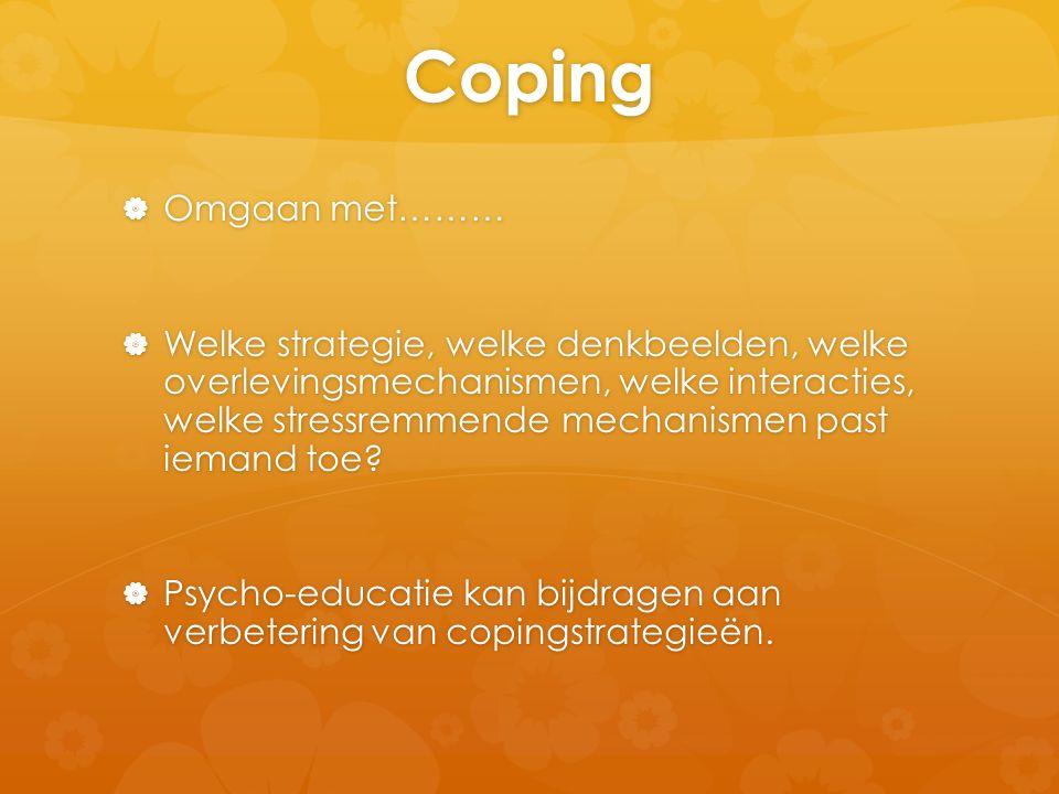 Coping  Omgaan met………  Welke strategie, welke denkbeelden, welke overlevingsmechanismen, welke interacties, welke stressremmende mechanismen past ie