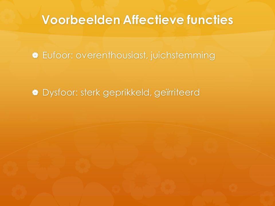 Voorbeelden Affectieve functies  Eufoor: overenthousiast, juichstemming  Dysfoor: sterk geprikkeld, geïrriteerd