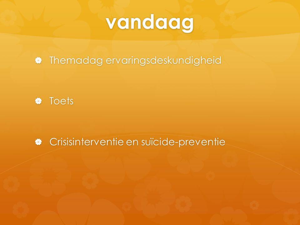 vandaag  Themadag ervaringsdeskundigheid  Toets  Crisisinterventie en suïcide-preventie