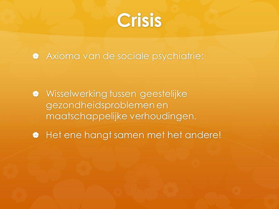 Crisis  Axioma van de sociale psychiatrie:  Wisselwerking tussen geestelijke gezondheidsproblemen en maatschappelijke verhoudingen.  Het ene hangt