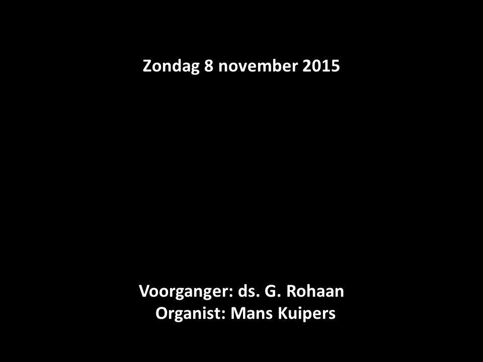 Zondag 8 november 2015 Voorganger: ds. G. Rohaan Organist: Mans Kuipers