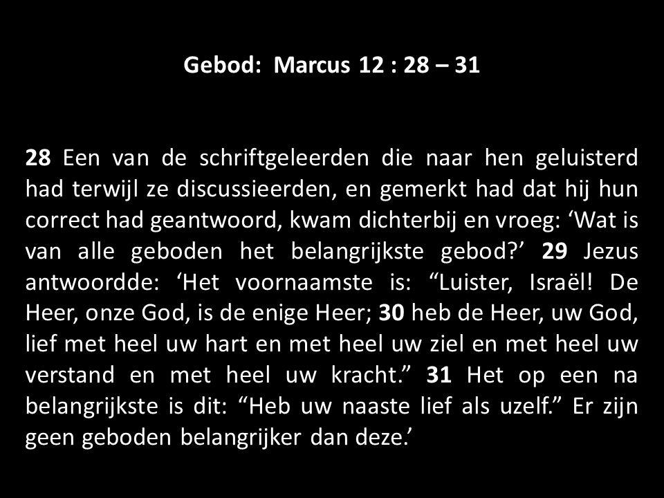 Gebod: Marcus 12 : 28 – 31 28 Een van de schriftgeleerden die naar hen geluisterd had terwijl ze discussieerden, en gemerkt had dat hij hun correct had geantwoord, kwam dichterbij en vroeg: 'Wat is van alle geboden het belangrijkste gebod?' 29 Jezus antwoordde: 'Het voornaamste is: Luister, Israël.
