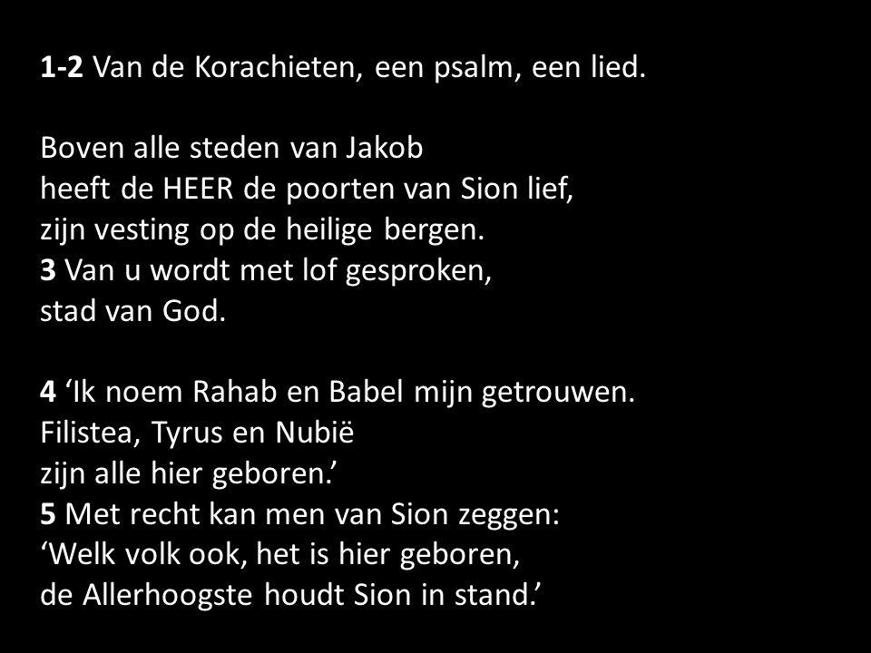 1-2 Van de Korachieten, een psalm, een lied. Boven alle steden van Jakob heeft de HEER de poorten van Sion lief, zijn vesting op de heilige bergen. 3