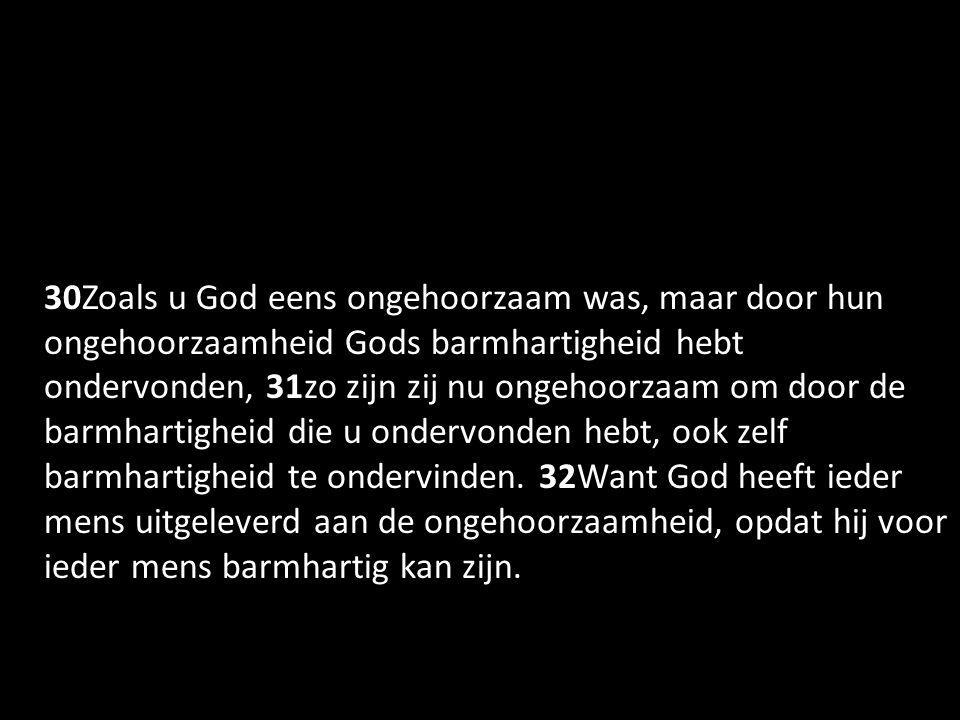 30Zoals u God eens ongehoorzaam was, maar door hun ongehoorzaamheid Gods barmhartigheid hebt ondervonden, 31zo zijn zij nu ongehoorzaam om door de barmhartigheid die u ondervonden hebt, ook zelf barmhartigheid te ondervinden.