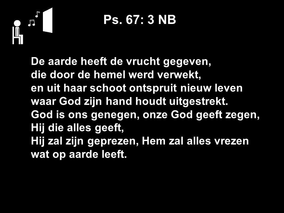 Ps. 67: 3 NB De aarde heeft de vrucht gegeven, die door de hemel werd verwekt, en uit haar schoot ontspruit nieuw leven waar God zijn hand houdt uitge