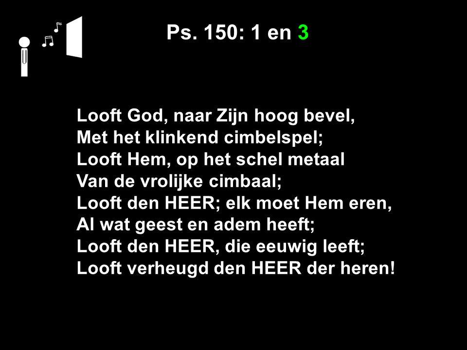 Ps. 150: 1 en 3 Looft God, naar Zijn hoog bevel, Met het klinkend cimbelspel; Looft Hem, op het schel metaal Van de vrolijke cimbaal; Looft den HEER;