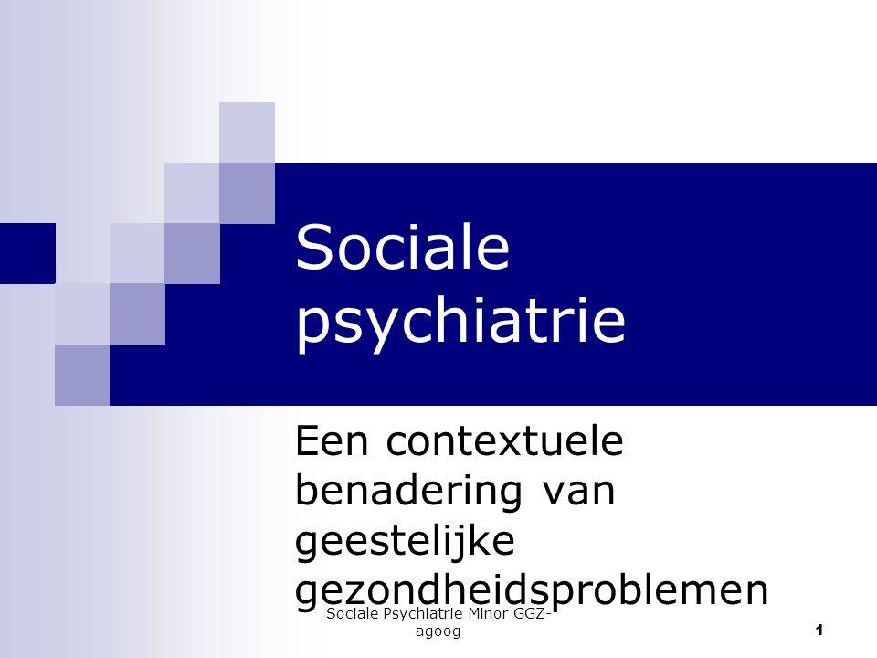 Sociale Psychiatrie Minor GGZ- agoog 1 Sociale psychiatrie Een contextuele benadering van geestelijke gezondheidsproblemen