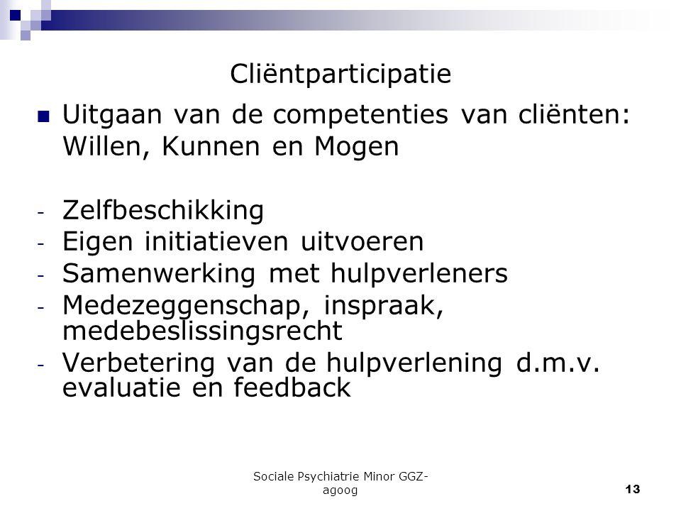 Sociale Psychiatrie Minor GGZ- agoog13 Cliëntparticipatie Uitgaan van de competenties van cliënten: Willen, Kunnen en Mogen - Zelfbeschikking - Eigen
