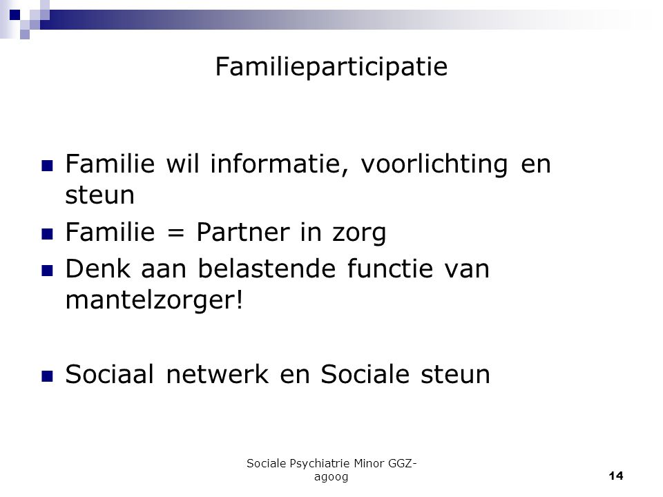 Sociale Psychiatrie Minor GGZ- agoog14 Familieparticipatie Familie wil informatie, voorlichting en steun Familie = Partner in zorg Denk aan belastende